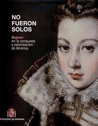 No Fueron Solos. Mujeres en la Conquista y Colonización de América