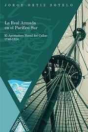 La Real Armada en el Pacífico Sur. El Apostadero Naval del Callao (1746-1824)