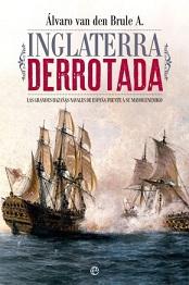 Inglaterra Derrotada. Las Grandes Hazañas Navales de España Frente a su Mayor Enemigo