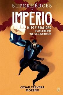 Superhéroes del Imperio. Mito y Realidad de los Hombres que Forjaron España