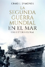 La Segunda Guerra Mundial en el Mar. Una Historia Global